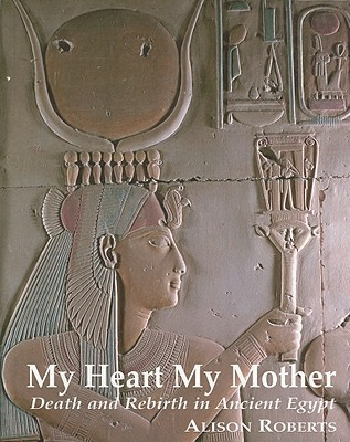 My Heart My Mother: Death and Rebirth in Ancient Egypt  by  Alison  Roberts