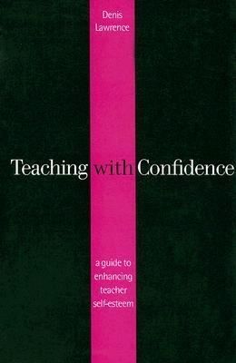 Teaching with Confidence: A Guide to Enhancing Teacher Self-Esteem  by  Denis Lawrence