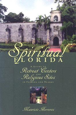 Spiritual Florida: A Guide to Retreat Centers and Religious Sites in Florida and Nearby Mauricio Herreros
