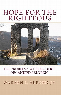 Hope for the Righteous: The Problems with Modern Organized Religion Warren L Alford Jr