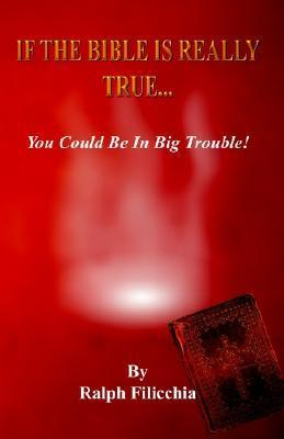 If the Bible Is Really True.You Could Be in Big Trouble Ralph Filicchia