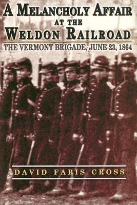 A Melancholy Affair at the Weldon Railroad: The Vermont Brigade, June 23, 1864 David Faris Cross