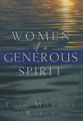 Women of a Generous Spirit: Touching Others with Life-Giving Love Lois Mowday Rabey