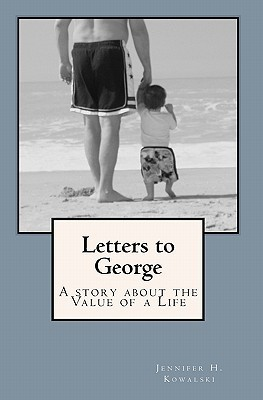 Letters to George: A Story about the Value of a Life: Jennifer H Kowalski