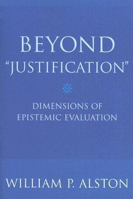 Beyond Justification: Dimensions of Epistemic Evaluation William P. Alston
