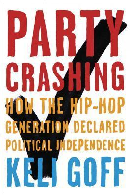 Party Crashing: How the Hip-Hop Generation Declared Political Independence  by  Keli Goff