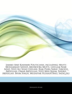 Jammu And Kashmir Politicians, including: Mufti Mohammad Sayeed, Mehbooba Mufti, Ghulam Nabi Azad, Syed Ali Shah Geelani, Ram Piara Saraf, Farooq Abdullah, Omar Abdullah, Syed Mir Qasim, Sheikh Abdullah, Bhim Singh, Muzaffar Hussain Baig, Sadiq Ali  by  Hephaestus Books