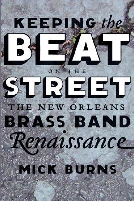 Keeping the Beat on the Street: The New Orleans Brass Band Renaissance  by  Mick Burns