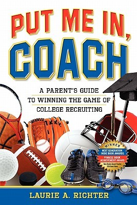 Put Me In, Coach: A Parents Guide to Winning the Game of College Recruiting Laurie A. Richter