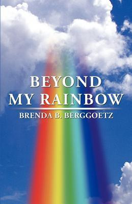 Beyond My Rainbow  by  Brenda B. Berggoetz