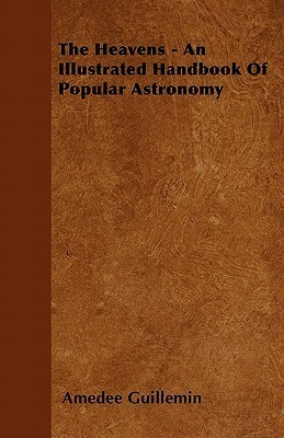 The Heavens - An Illustrated Handbook of Popular Astronomy Amédée Guillemin