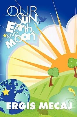 Our Sun, Earth, and Moon Mecaj Ergis Mecaj