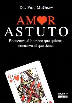 Amor Astuto: Encuentra Al Hombre Que Quieres, Conserva Al Que Tienes  by  Phillip C. McGraw
