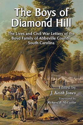 The Boys of Diamond Hill: The Lives and Civil War Letters of the Boyd Family of Abbeville County, South Carolina J. Keith Jones