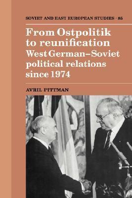 From Ostpolitik to Reunification: West German-Soviet Political Relations Since 1974 Avril Pittman