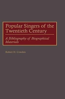 Popular Singers of the Twentieth Century: A Bibliography of Biographical Materials Robert H. Cowden