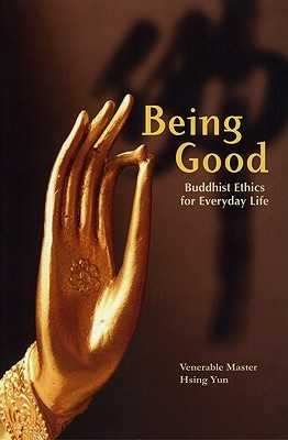Being Good: Buddhist Ethics for Everyday Life  by  Master Hsing Yun