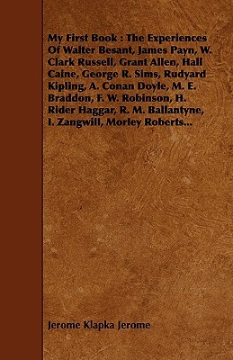 My First Book: The Experiences Of Walter Besant, James Payn, W. Clark Russell, Grant Allen, Hall Caine, George R. Sims, Rudyard Kipling, A. Conan Doyle, ... Ballantyne, I. Zangwill, Morley Roberts...  by  Jerome K. Jerome