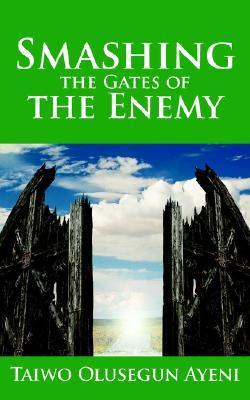 Smashing the Gates of the Enemy: Through Strategic Prayers Taiwo, Olusegun Ayeni