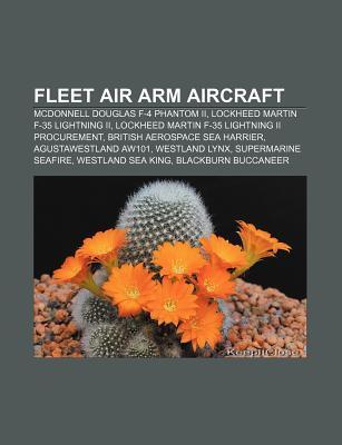 Fleet Air Arm Aircraft: F-35 Lightning Ii, Agustawestland Aw101, Westland Lynx, Supermarine Seafire, Westland Sea King, Bae Sea Harrier  by  Books LLC