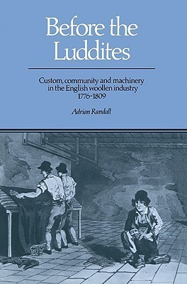 Before the Luddites: Custom, Community and Machinery in the English Woollen Industry, 1776 1809 Adrian Randall