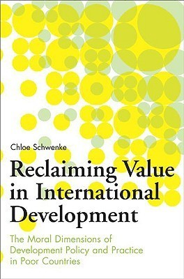 Reclaiming Value in International Development: The Moral Dimensions of Development Policy and Practice in Poor Countries  by  Chloe Schwenke