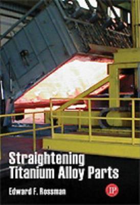 Straightening of Titanium Alloy Parts Ed Rossman