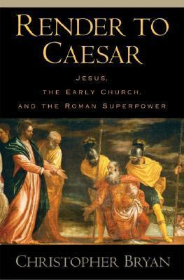 Render to Caesar: Jesus, the Early Church, and the Roman Superpower  by  Christopher Bryan