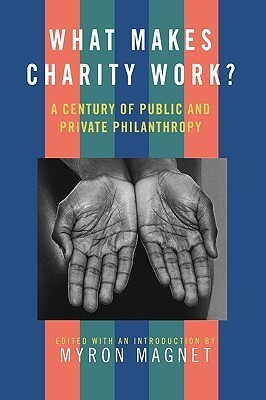 What Makes Charity Work?: A Century of Public and Private Philanthropy  by  Myron Magnet
