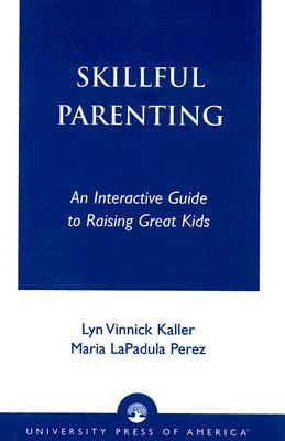 Skillful Parenting: An Interactive Guide to Raising Great Kids Lyn Vinnick Kaller