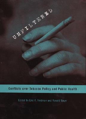 Unfiltered: Conflicts Over Tobacco Policy And Public Health Eric A. Feldman