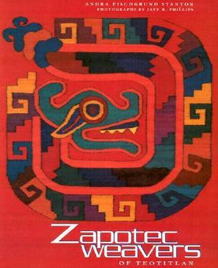 Zapotec: Weavers of Teotitlan Andra Fischgrund Stanton