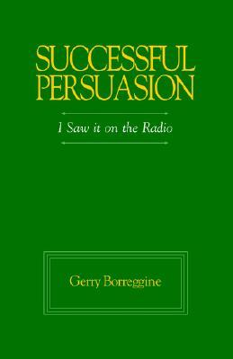 Successful Persuasion: I Saw It on the Radio  by  Gerry Borreggine