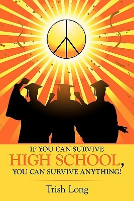 If You Can Survive High School, You Can Survive Anything! Trish Long