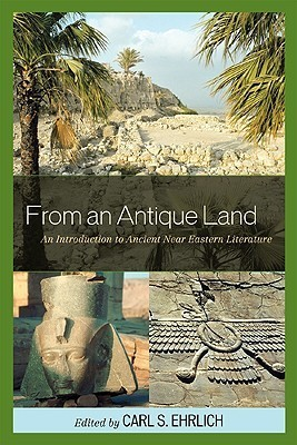 From an Antique Land: An Introduction to Ancient Near Eastern Literature Carl S. Ehrlich