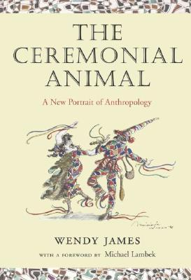 The Ceremonial Animal: A New Portrait of Anthropology Wendy    James