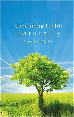 Abounding Health Naturally  by  Sharon Jean Wiginton