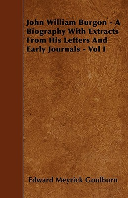 John William Burgon - A Biography with Extracts from His Letters and Early Journals - Vol I Edward Meyrick Goulburn