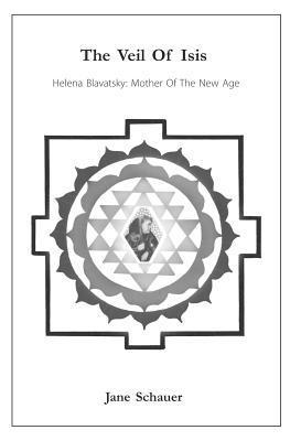 The Veil of Isis: Helena Blavatsky: Mother of the New Age Jane Schauer