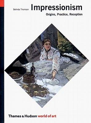 Impressionism: Origins, Practice, Reception  by  Belinda Thomson