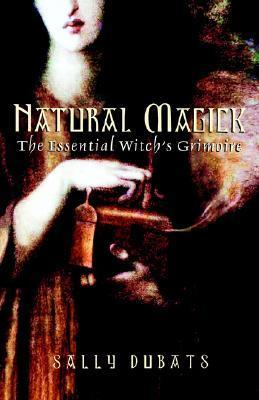 Natural Magick: The Essential Witchs Grimoire Sally Dubats