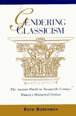 Gendering Classicism: The Ancient World in Twentieth-Century Womens Historical Fiction  by  Ruth Hoberman