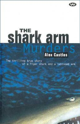 The Shark Arm Murders: The Thrilling True Story of a Tiger Shark and a Tattooed Arm  by  Alex C. Castles
