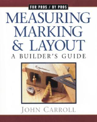 Measuring, Marking, and Layout: A Builders Guide  by  John Carroll