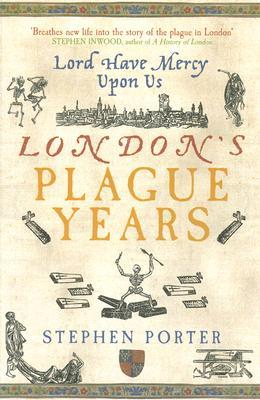 Lord Have Mercy Upon Us: Londons Plague Years Stephen Porter