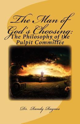 The Man of Gods Choosing: : The Philosophy of the Pulpit Committee  by  Randy Raynes