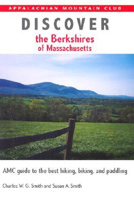 Discover the Berkshires of Massachusetts: AMC Guide to the Best Hiking, Biking, and Paddling  by  Charles W.G. Smith