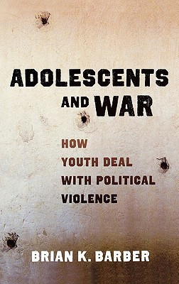 Adolescents and War: How Youth Deal with Political Violence  by  Brian K. Barber