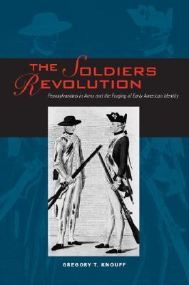 The Soldiers Revolution: Pennsylvanians in Arms and the Forging of Early American Identity Gregory T. Knouff