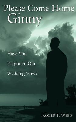 Please Come Home Ginny: Have You Forgotten Our Wedding Vows Roger Weed